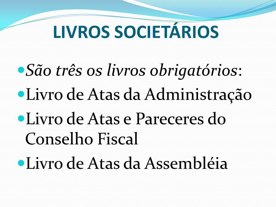 LIVROS SOCIETÁRIOS São três os livros obrigatórios: Livro de Atas da Administração Livro de Atas e Pareceres do Conselho Fiscal Livro de Atas da Assem