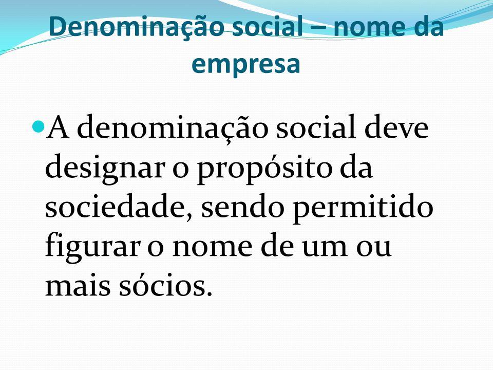 Denominação social – nome da empresa A denominação social deve designar o propósito da sociedade, sendo permitido figurar o nome de um ou mais sócios.