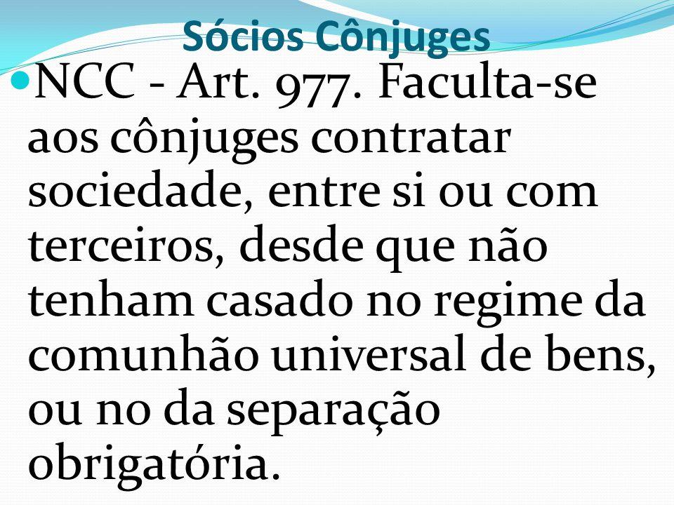 Sócios Cônjuges NCC - Art. 977. Faculta-se aos cônjuges contratar sociedade, entre si ou com terceiros, desde que não tenham casado no regime da comun