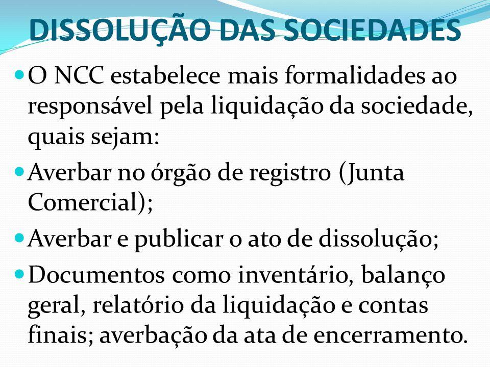 DISSOLUÇÃO DAS SOCIEDADES O NCC estabelece mais formalidades ao responsável pela liquidação da sociedade, quais sejam: Averbar no órgão de registro (J