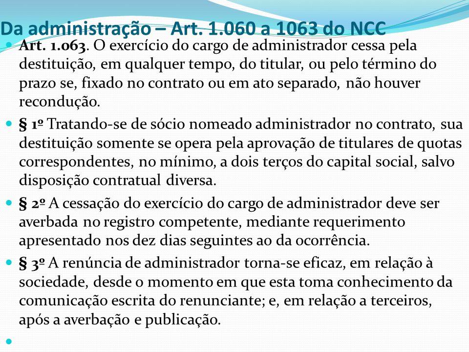 Da administração – Art. 1.060 a 1063 do NCC Art. 1.063. O exercício do cargo de administrador cessa pela destituição, em qualquer tempo, do titular, o