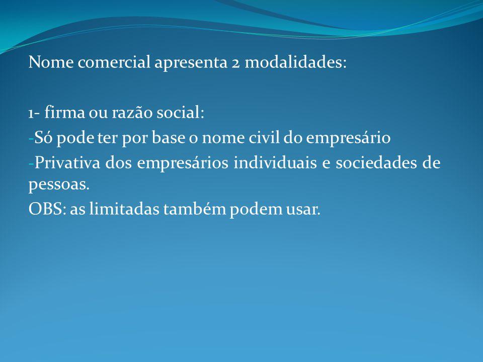 Nome comercial apresenta 2 modalidades: 1- firma ou razão social: - Só pode ter por base o nome civil do empresário - Privativa dos empresários indivi