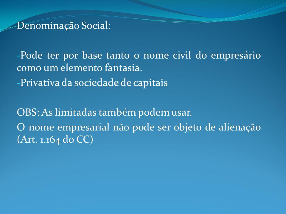 Denominação Social: - Pode ter por base tanto o nome civil do empresário como um elemento fantasia. - Privativa da sociedade de capitais OBS: As limit