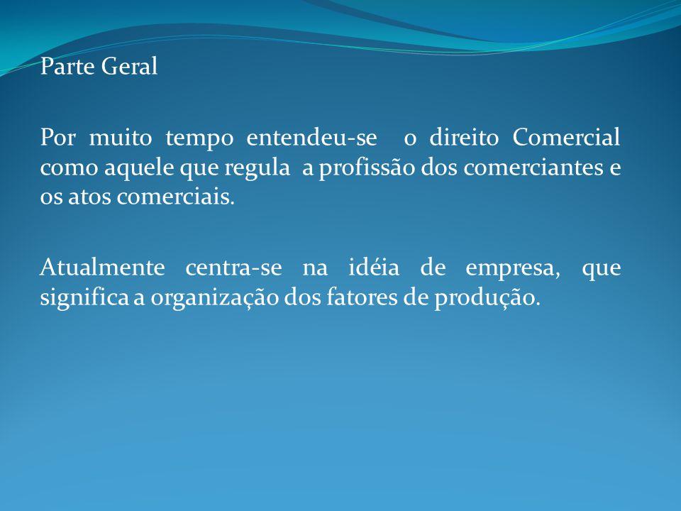 Parte Geral Por muito tempo entendeu-se o direito Comercial como aquele que regula a profissão dos comerciantes e os atos comerciais. Atualmente centr