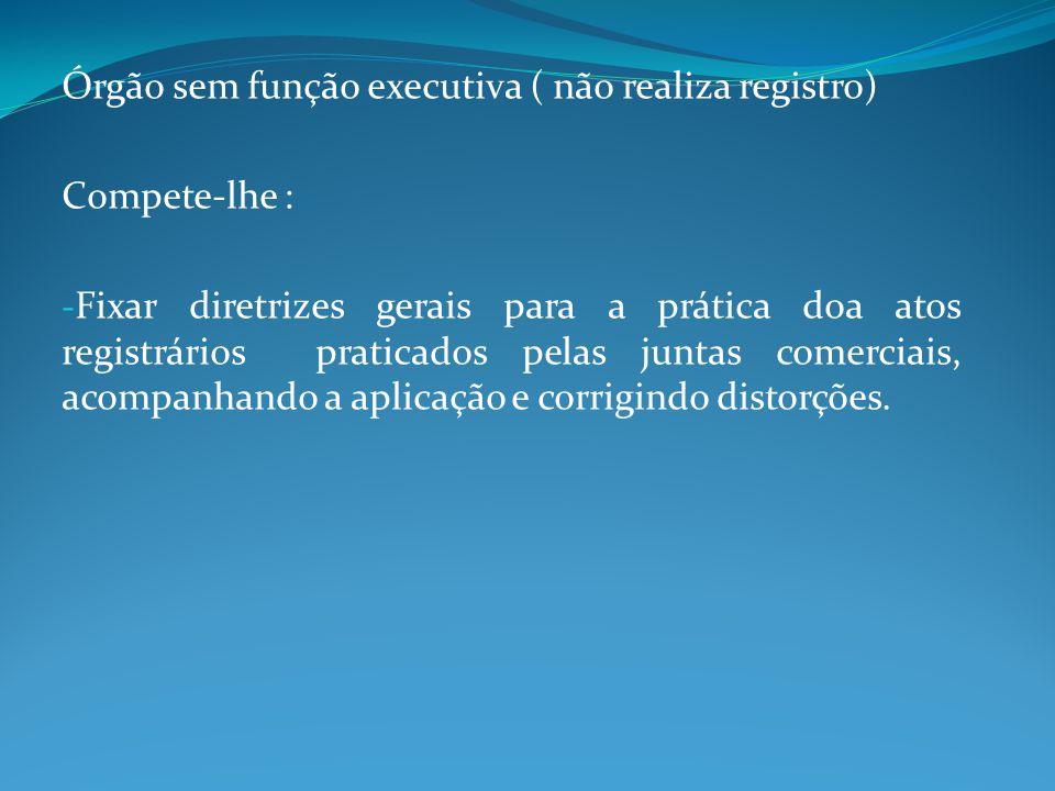 Órgão sem função executiva ( não realiza registro) Compete-lhe : - Fixar diretrizes gerais para a prática doa atos registrários praticados pelas junta