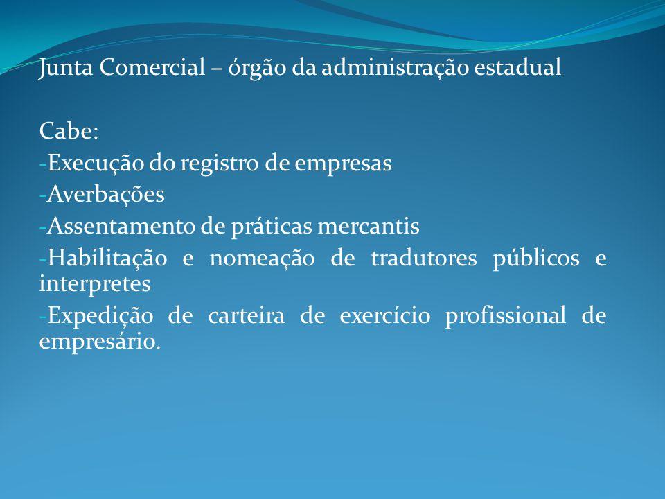Junta Comercial – órgão da administração estadual Cabe: - Execução do registro de empresas - Averbações - Assentamento de práticas mercantis - Habilit