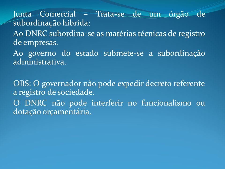 Junta Comercial – Trata-se de um órgão de subordinação híbrida: Ao DNRC subordina-se as matérias técnicas de registro de empresas. Ao governo do estad