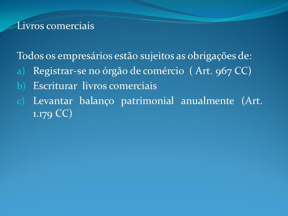 Livros comerciais Todos os empresários estão sujeitos as obrigações de: a) Registrar-se no órgão de comércio ( Art. 967 CC) b) Escriturar livros comer