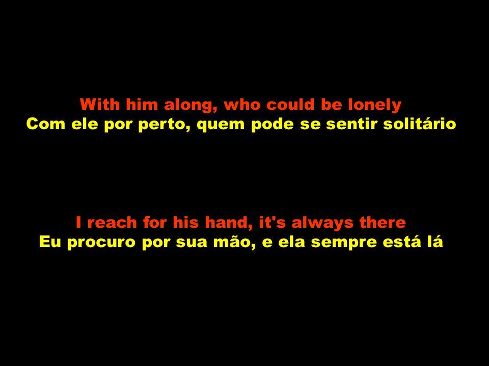 With him along, who could be lonely Com ele por perto, quem pode se sentir solitário I reach for his hand, it s always there Eu procuro por sua mão, e ela sempre está lá