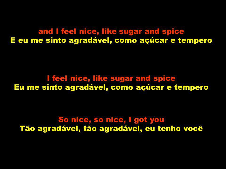 and I feel nice, like sugar and spice E eu me sinto agradável, como açúcar e tempero I feel nice, like sugar and spice Eu me sinto agradável, como açúcar e tempero So nice, so nice, I got you Tão agradável, tão agradável, eu tenho você