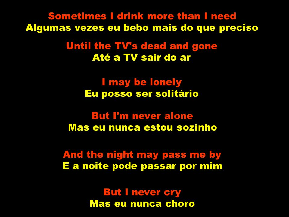 Sometimes I drink more than I need Algumas vezes eu bebo mais do que preciso Until the TV s dead and gone Até a TV sair do ar I may be lonely Eu posso ser solitário But I m never alone Mas eu nunca estou sozinho And the night may pass me by E a noite pode passar por mim But I never cry Mas eu nunca choro