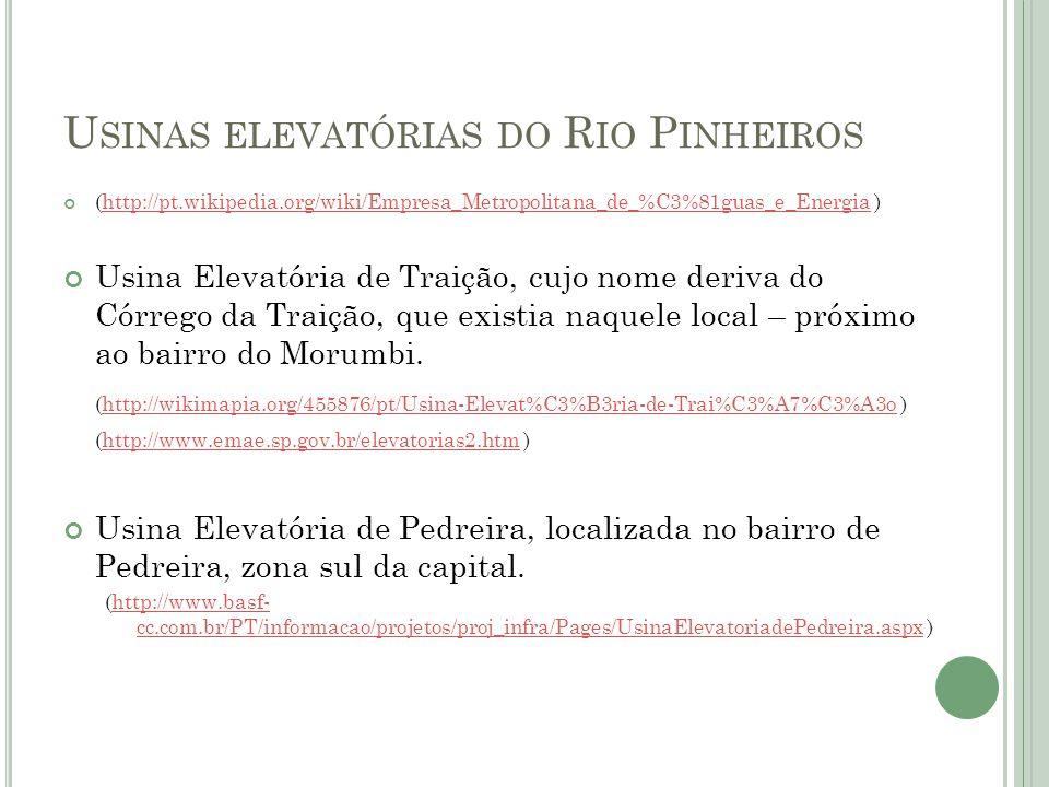 U SINAS ELEVATÓRIAS DO R IO P INHEIROS (http://pt.wikipedia.org/wiki/Empresa_Metropolitana_de_%C3%81guas_e_Energia )http://pt.wikipedia.org/wiki/Empresa_Metropolitana_de_%C3%81guas_e_Energia Usina Elevatória de Traição, cujo nome deriva do Córrego da Traição, que existia naquele local – próximo ao bairro do Morumbi.