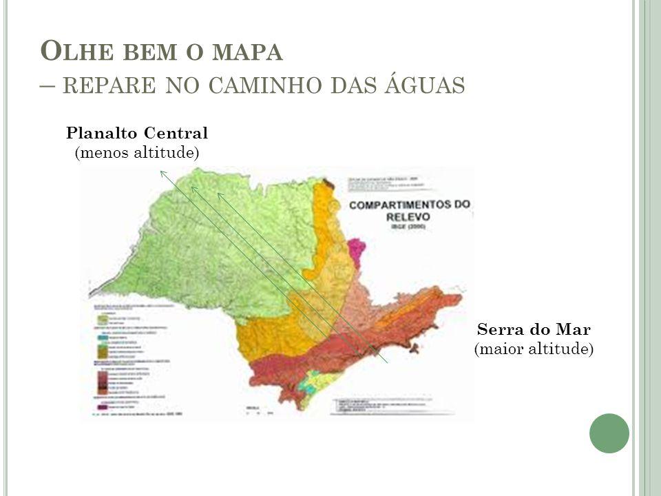 O LHE BEM O MAPA – REPARE NO CAMINHO DAS ÁGUAS Serra do Mar (maior altitude) Planalto Central (menos altitude)