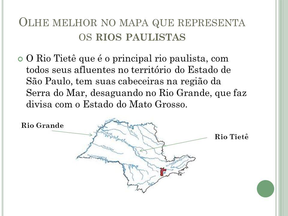 O LHE MELHOR NO MAPA QUE REPRESENTA OS RIOS PAULISTAS O Rio Tietê que é o principal rio paulista, com todos seus afluentes no território do Estado de São Paulo, tem suas cabeceiras na região da Serra do Mar, desaguando no Rio Grande, que faz divisa com o Estado do Mato Grosso.