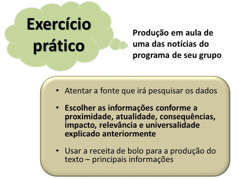Exercício prático Atentar a fonte que irá pesquisar os dados Escolher as informações conforme a proximidade, atualidade, consequências, impacto, relev