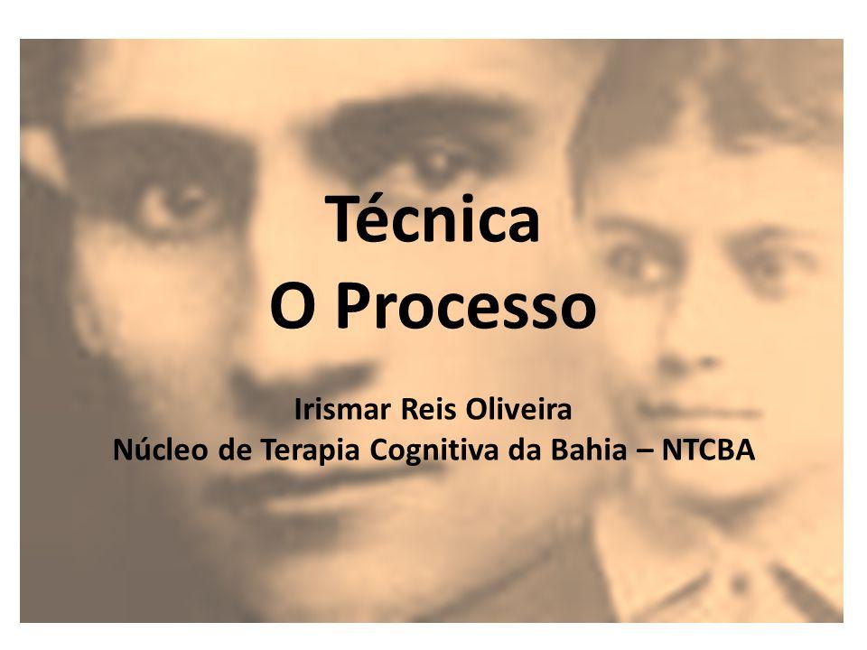 Técnica O Processo Irismar Reis Oliveira Núcleo de Terapia Cognitiva da Bahia – NTCBA