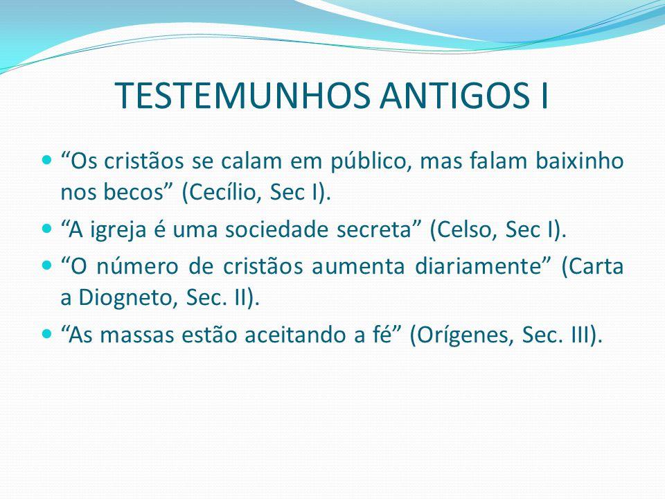TESTEMUNHOS ANTIGOS I Os cristãos se calam em público, mas falam baixinho nos becos (Cecílio, Sec I).