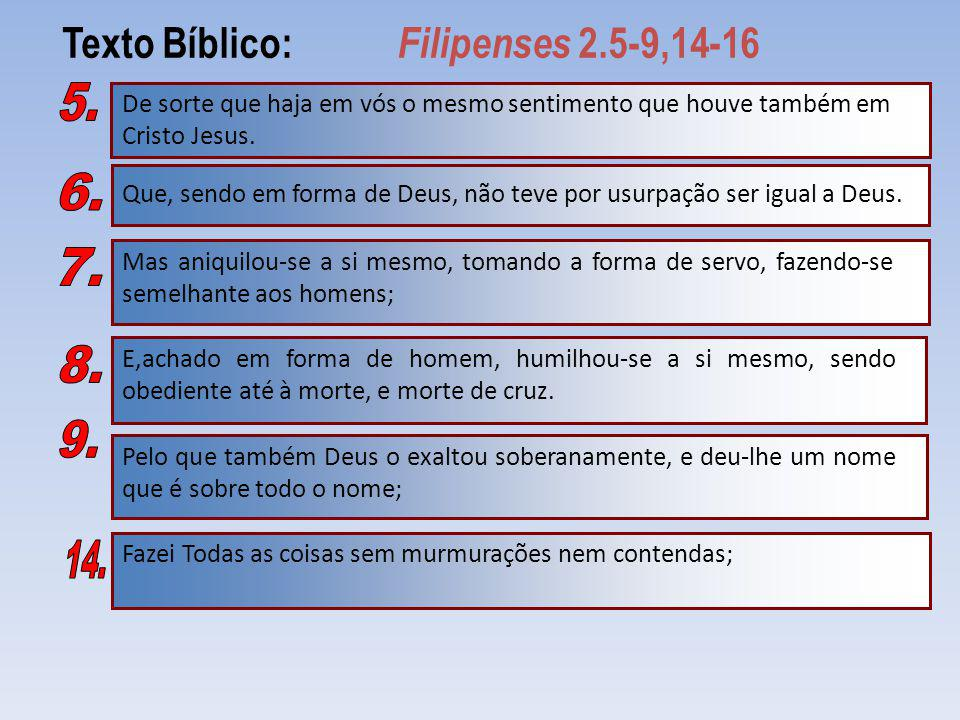 Texto Bíblico: Filipenses 2.5-9,14-16 De sorte que haja em vós o mesmo sentimento que houve também em Cristo Jesus. Que, sendo em forma de Deus, não t