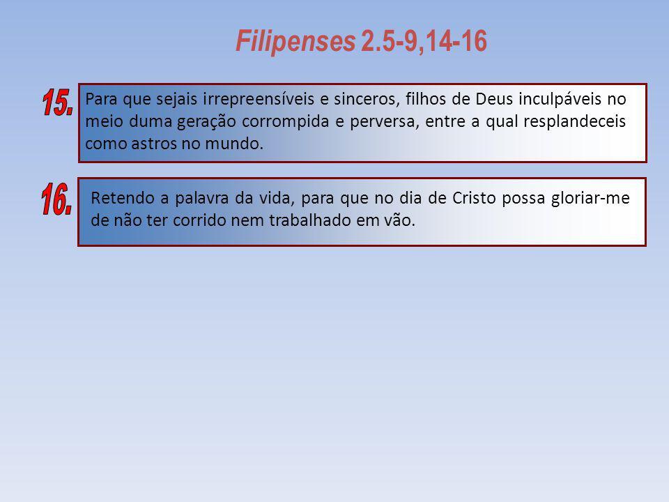 Filipenses 2.5-9,14-16 Retendo a palavra da vida, para que no dia de Cristo possa gloriar-me de não ter corrido nem trabalhado em vão. Para que sejais