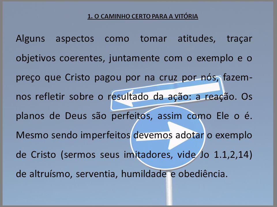 1. O CAMINHO CERTO PARA A VITÓRIA Alguns aspectos como tomar atitudes, traçar objetivos coerentes, juntamente com o exemplo e o preço que Cristo pagou