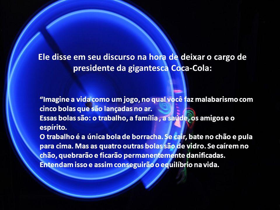 Ele disse em seu discurso na hora de deixar o cargo de presidente da gigantesca Coca-Cola: Imagine a vida como um jogo, no qual você faz malabarismo c