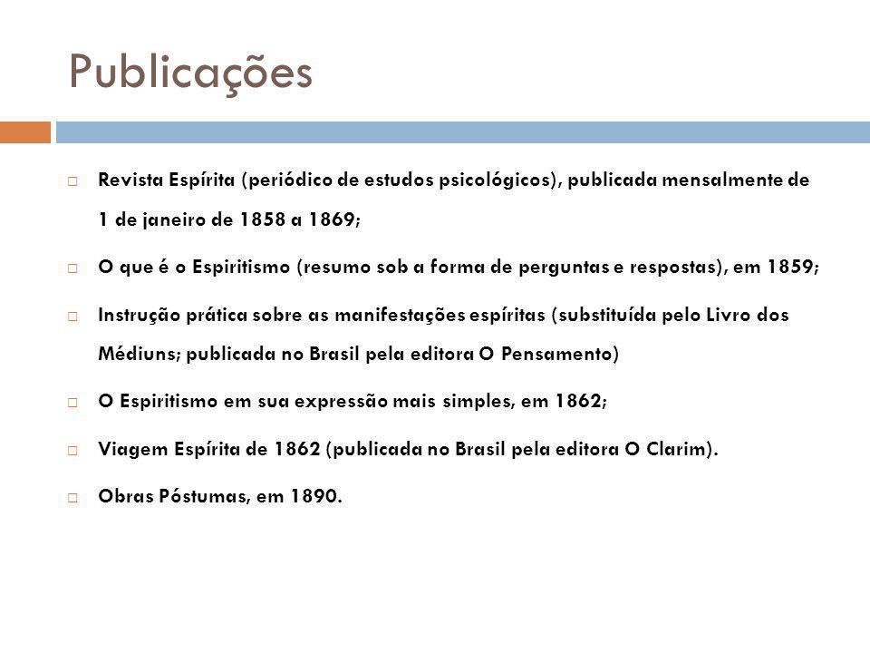 Publicações Revista Espírita (periódico de estudos psicológicos), publicada mensalmente de 1 de janeiro de 1858 a 1869; O que é o Espiritismo (resumo sob a forma de perguntas e respostas), em 1859; Instrução prática sobre as manifestações espíritas (substituída pelo Livro dos Médiuns; publicada no Brasil pela editora O Pensamento) O Espiritismo em sua expressão mais simples, em 1862; Viagem Espírita de 1862 (publicada no Brasil pela editora O Clarim).