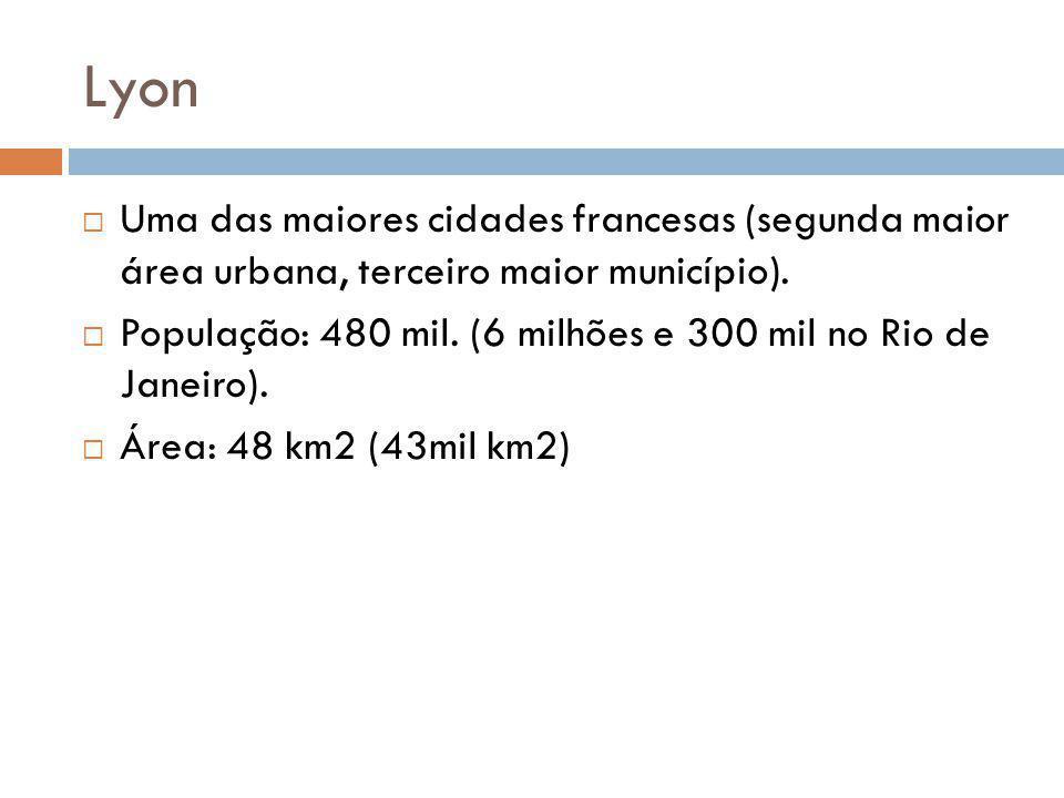 Lyon Uma das maiores cidades francesas (segunda maior área urbana, terceiro maior município). População: 480 mil. (6 milhões e 300 mil no Rio de Janei