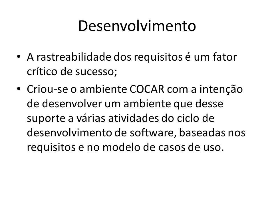 Desenvolvimento Resumindo o ambiente COCAR: – Inserção dos requisitos de um sistema – Construção do modelo de casos de uso – Geração Automática de Pontos de Casos de Uso Detalhes das funcionalidades específicas do gerenciamento de requisitos : – Geração da Matriz de Rastreabilidade de Requisitos – Criação do Indicador de Estabilidade – Rastreabilidade entre o Documento de Requisitos e o Modelo de Casos de Uso – Consulta sobre os requisitos – Suporte ao Gerenciamento de Requisitos
