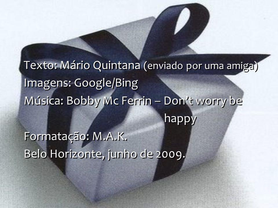 Texto: Mário Quintana (enviado por uma amiga) Imagens: Google/Bing Música: Bobby Mc Ferrin – Dont worry be happy Formatação: M.A.K. Belo Horizonte, ju
