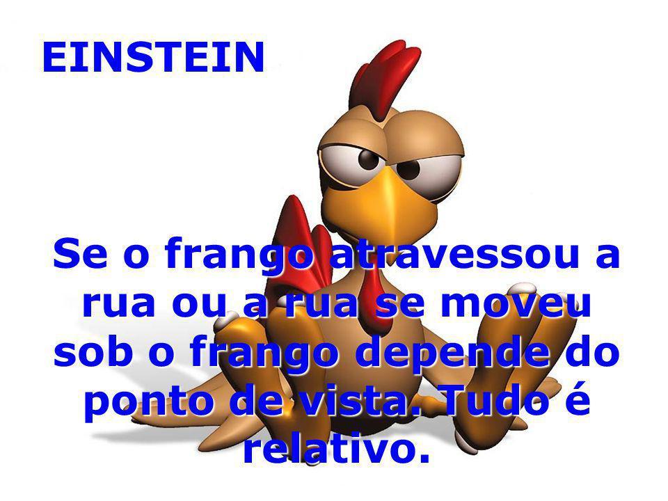 EINSTEIN Se o frango atravessou a rua ou a rua se moveu sob o frango depende do ponto de vista. Tudo é relativo.