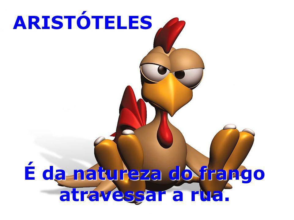 ARISTÓTELES É da natureza do frango atravessar a rua.