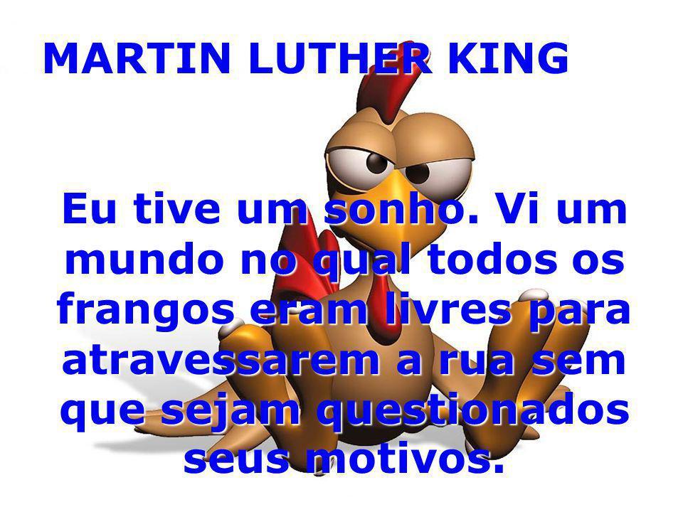 MARTIN LUTHER KING Eu tive um sonho. Vi um mundo no qual todos os frangos eram livres para atravessarem a rua sem que sejam questionados seus motivos.