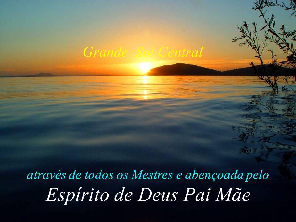 através de todos os Mestres e abençoada pelo Espírito de Deus Pai Mãe Grande Sol Central