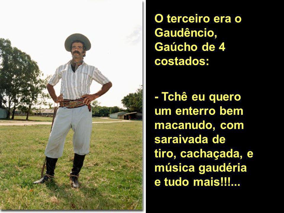 O terceiro era o Gaudêncio, Gaúcho de 4 costados: - Tchê eu quero um enterro bem macanudo, com saraivada de tiro, cachaçada, e música gaudéria e tudo mais!!!...