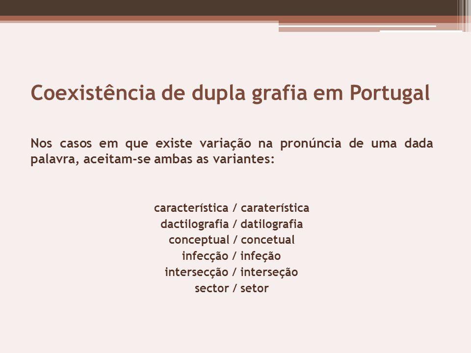 Coexistência de dupla grafia em Portugal Nos casos em que existe variação na pronúncia de uma dada palavra, aceitam-se ambas as variantes: característ