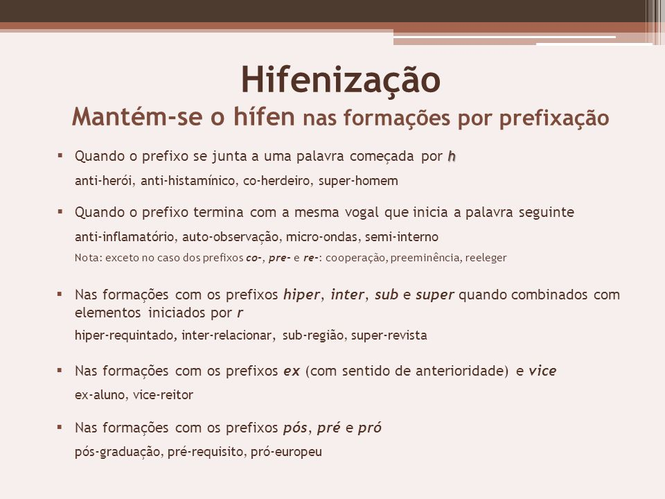 Hifenização Mantém-se o hífen nas formações por prefixação h Quando o prefixo se junta a uma palavra começada por h anti-herói, anti-histamínico, co-h