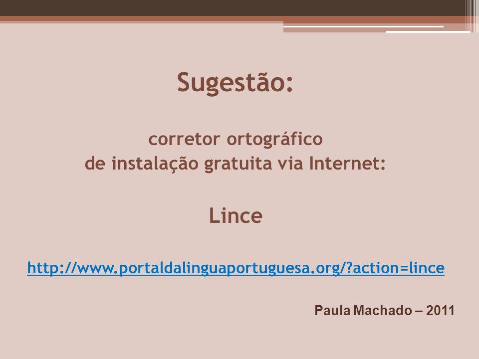 Sugestão: corretor ortográfico de instalação gratuita via Internet: Lince http://www.portaldalinguaportuguesa.org/?action=lince Paula Machado – 2011