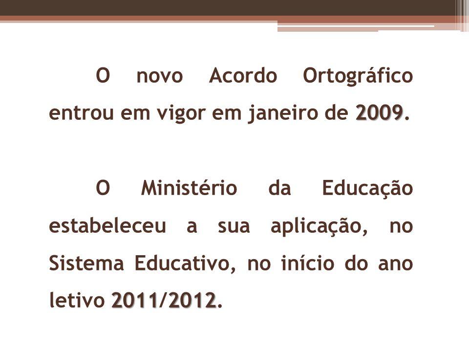 2009 O novo Acordo Ortográfico entrou em vigor em janeiro de 2009. 20112012 O Ministério da Educação estabeleceu a sua aplicação, no Sistema Educativo