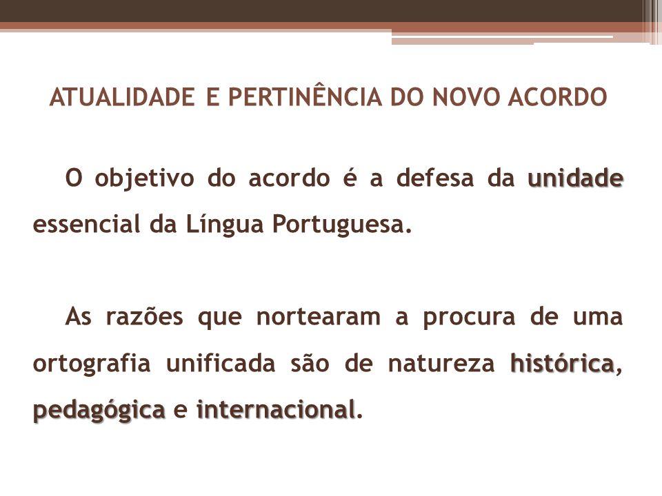 ATUALIDADE E PERTINÊNCIA DO NOVO ACORDO unidade O objetivo do acordo é a defesa da unidade essencial da Língua Portuguesa. histórica pedagógicainterna