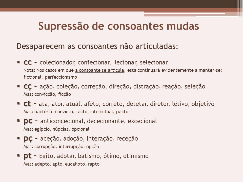 Supressão de consoantes mudas Desaparecem as consoantes não articuladas: cc cc - colecionador, confecionar, lecionar, selecionar Nota: Nos casos em qu