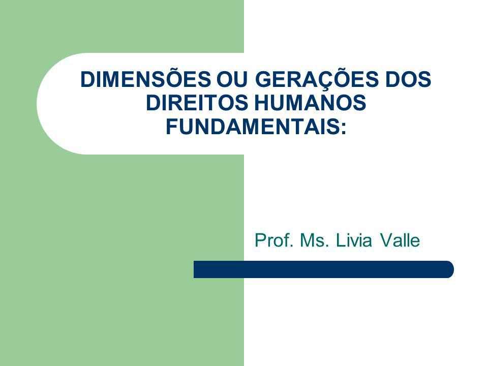 DIMENSÕES OU GERAÇÕES DOS DIREITOS HUMANOS FUNDAMENTAIS: Prof. Ms. Livia Valle