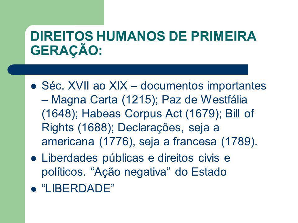 DIREITOS HUMANOS DE PRIMEIRA GERAÇÃO: Séc. XVII ao XIX – documentos importantes – Magna Carta (1215); Paz de Westfália (1648); Habeas Corpus Act (1679