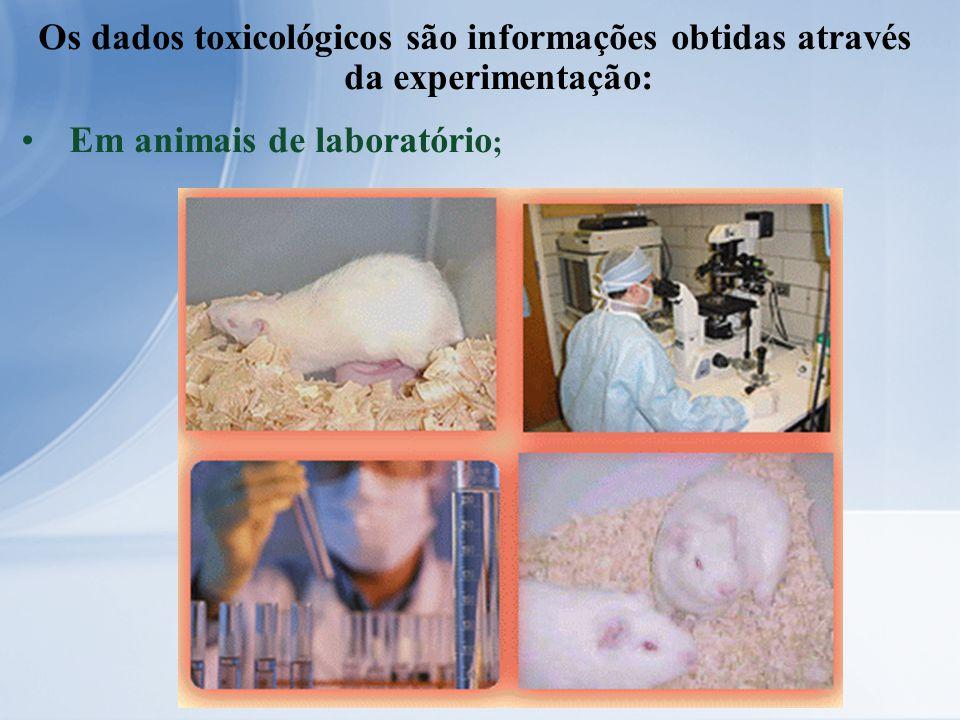 Os dados toxicológicos são informações obtidas através da experimentação: Em animais de laboratório ;