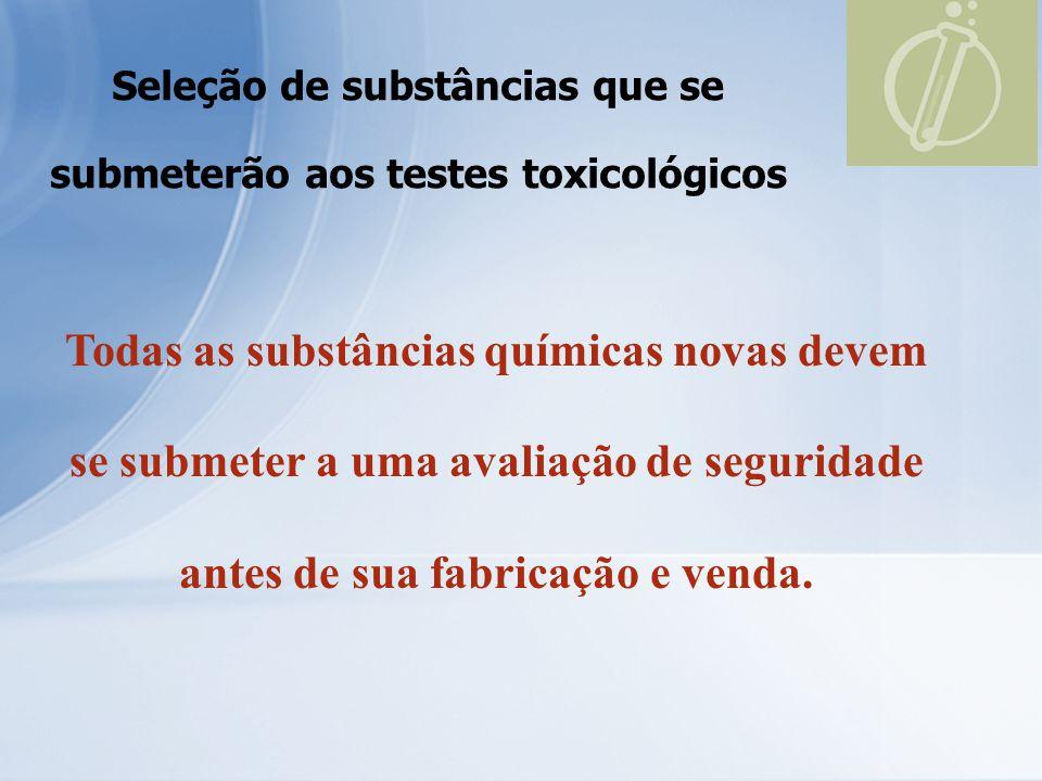 Seleção de substâncias que se submeterão aos testes toxicológicos Todas as substâncias químicas novas devem se submeter a uma avaliação de seguridade