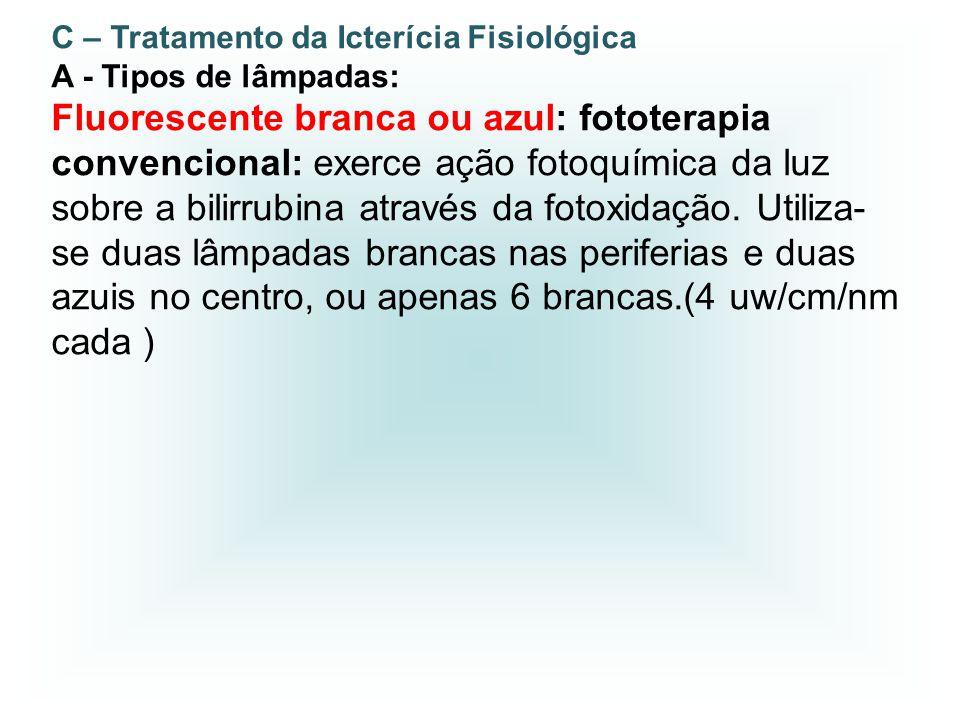 C – Tratamento da Icterícia Fisiológica A - Tipos de lâmpadas: Fluorescente branca ou azul: fototerapia convencional: exerce ação fotoquímica da luz s