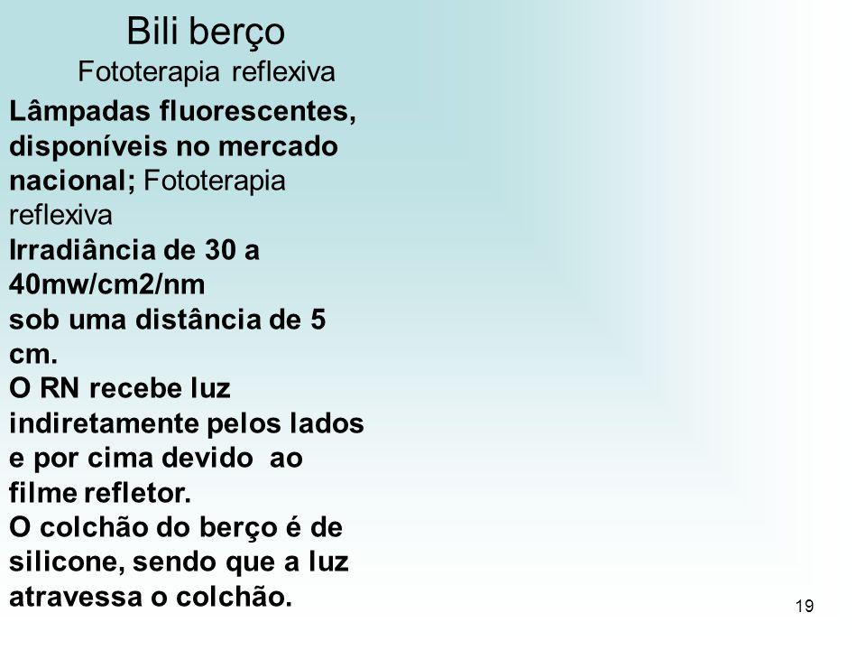 19 Bili berço Fototerapia reflexiva Lâmpadas fluorescentes, disponíveis no mercado nacional; Fototerapia reflexiva Irradiância de 30 a 40mw/cm2/nm sob