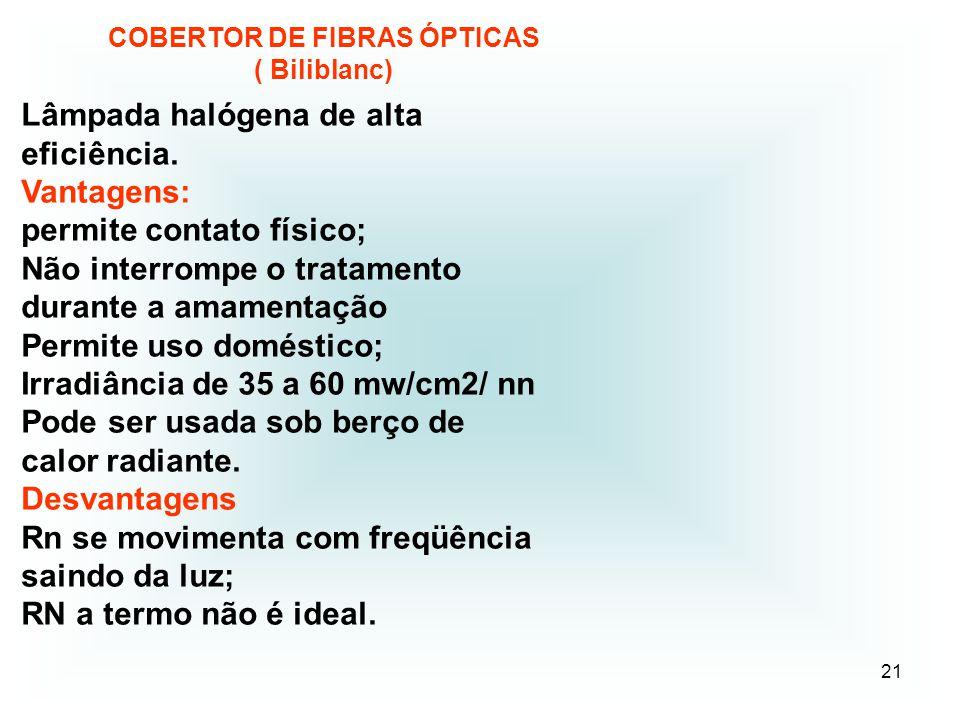 21 COBERTOR DE FIBRAS ÓPTICAS ( Biliblanc) Lâmpada halógena de alta eficiência. Vantagens: permite contato físico; Não interrompe o tratamento durante