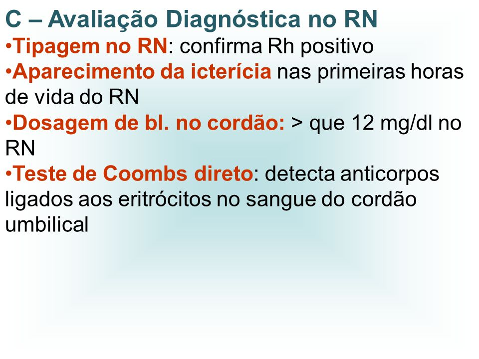 C – Avaliação Diagnóstica no RN Tipagem no RN: confirma Rh positivo Aparecimento da icterícia nas primeiras horas de vida do RN Dosagem de bl. no cord