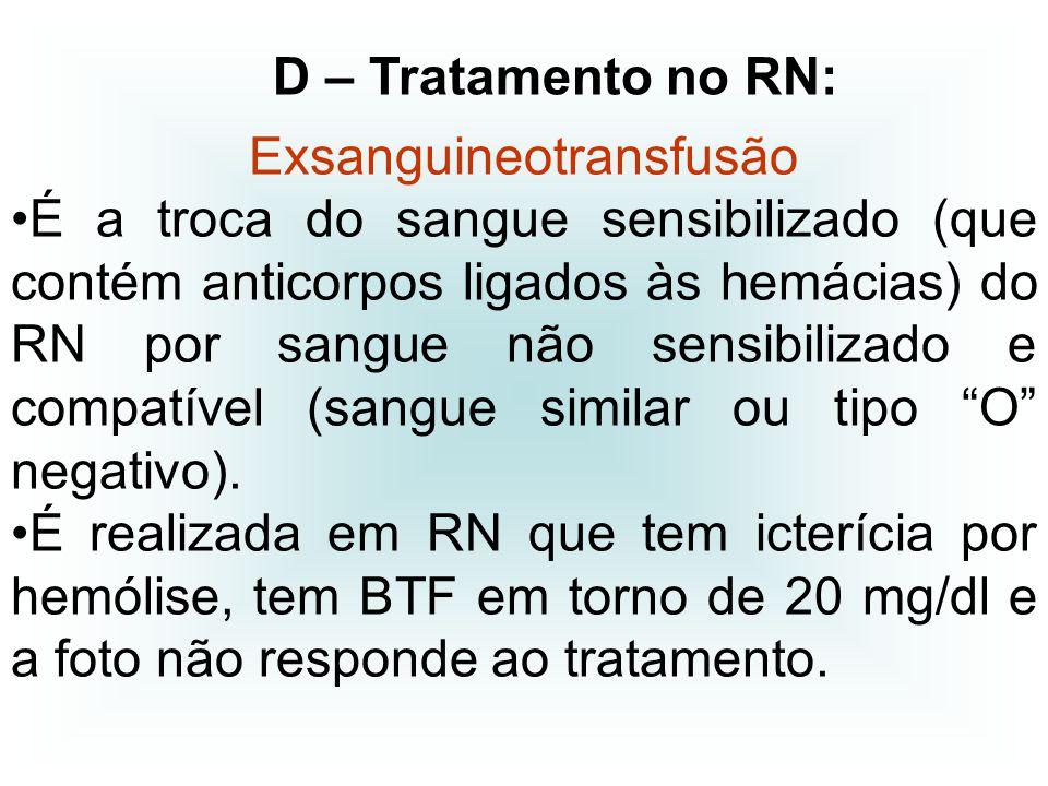 Exsanguineotransfusão É a troca do sangue sensibilizado (que contém anticorpos ligados às hemácias) do RN por sangue não sensibilizado e compatível (s