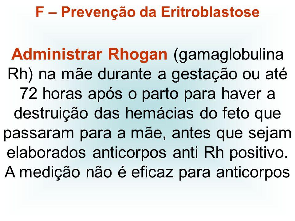 F – Prevenção da Eritroblastose Administrar Rhogan (gamaglobulina Rh) na mãe durante a gestação ou até 72 horas após o parto para haver a destruição d